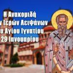 Ανακομιδή Ιερών Λειψάνων Αγίου Ιγνατίου 29 Ιανουαρίου