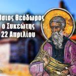 Όσιος Θεόδωρος Συκεώτης 22 Απριλίου