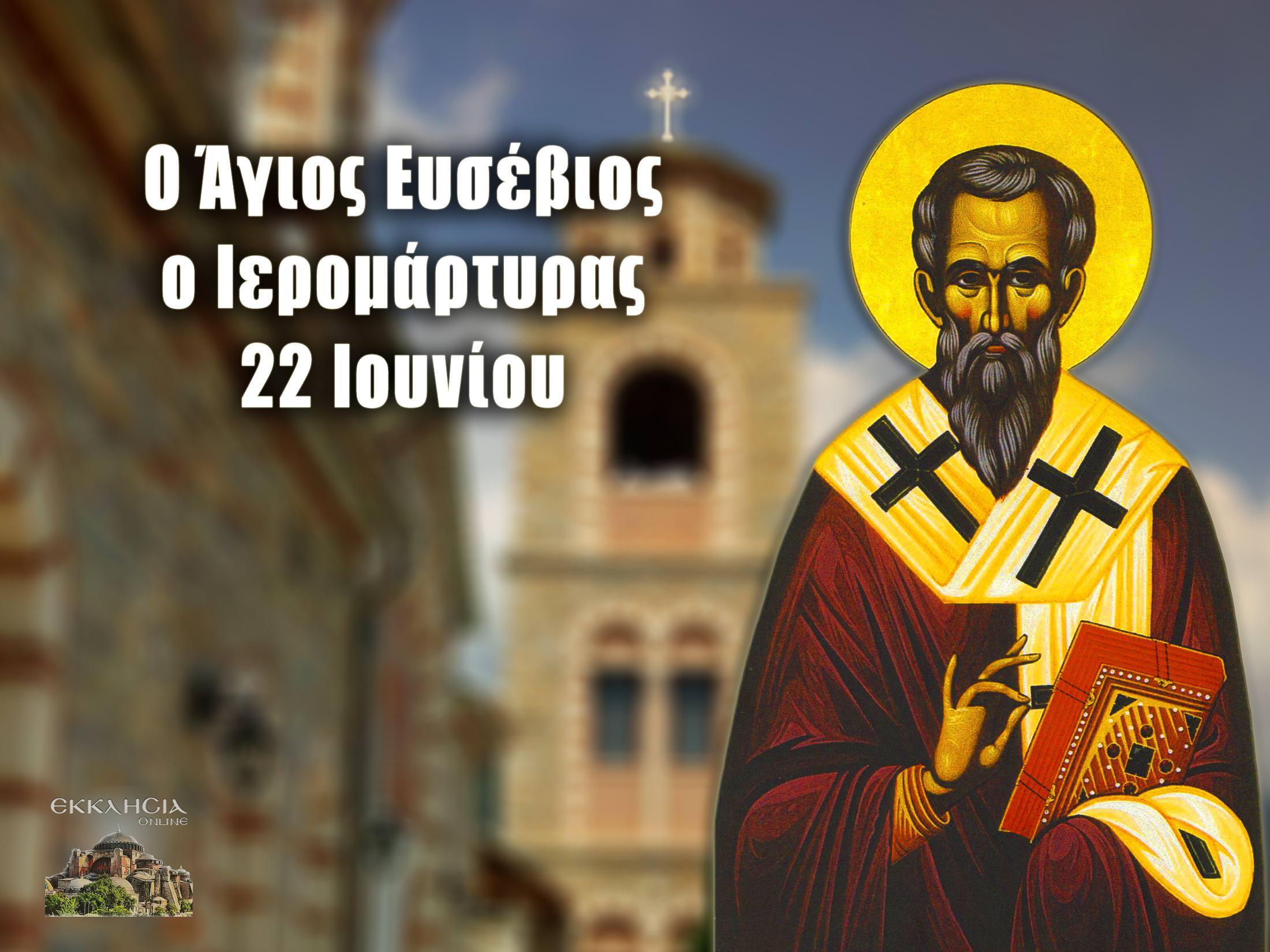 Άγιος Ευσέβιος Ιερομάρτυρας 22 Ιουνίου