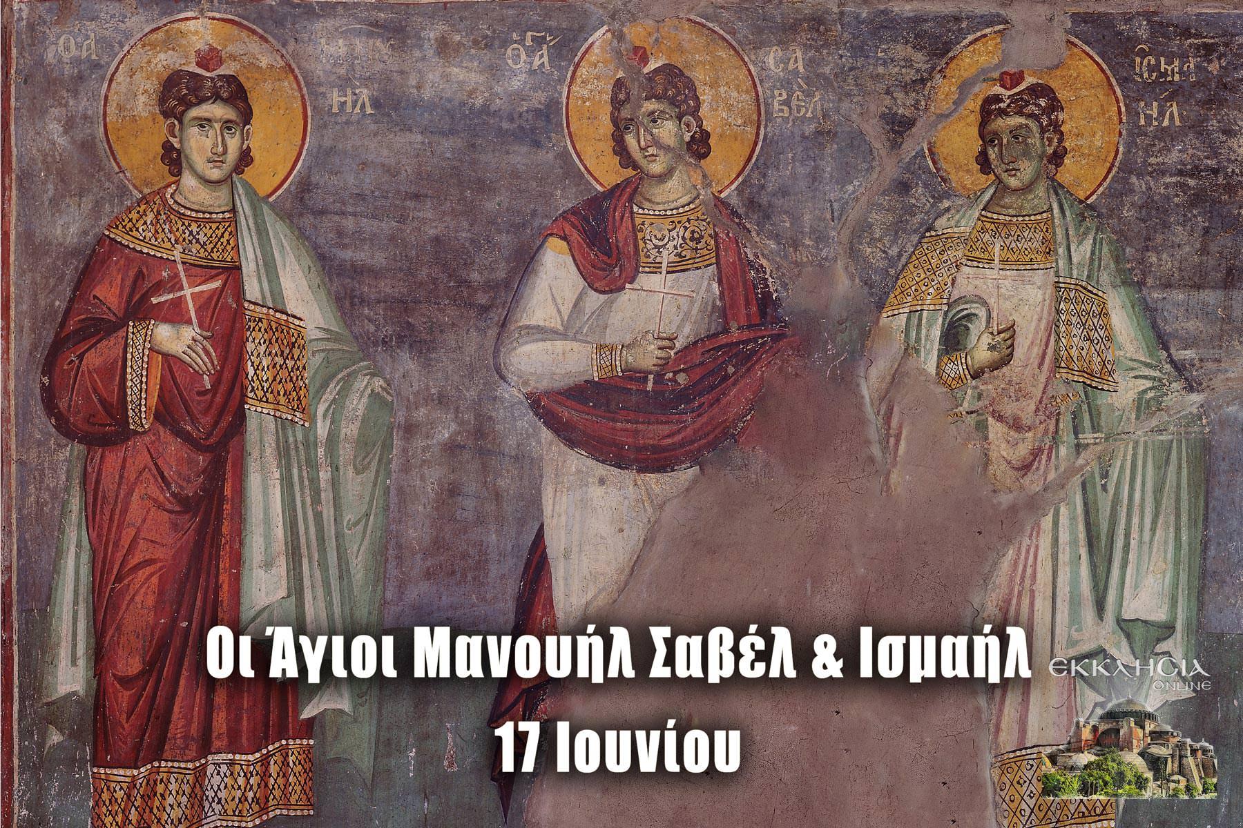 Άγιοι Μανουήλ Σαβέλ Ισμαήλ Μάρτυρες 17 Ιουνίου